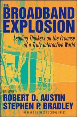 The Broadband Explosion: Leading Thinkers on the Promise of a Truly Interactive World - Bradley, Stephen J (Editor), and Austin, Robert D (Editor)