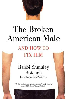 The Broken American Male: And How to Fix Him - Boteach, Shmuley, Rabbi