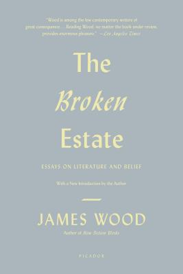 The Broken Estate: Essays on Literature and Belief - Wood, James