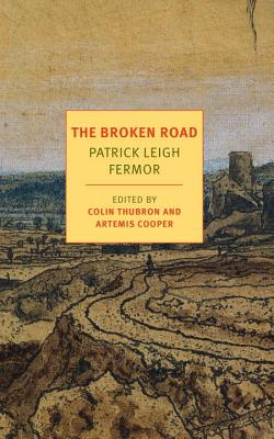 The Broken Road: From the Iron Gates to Mount Athos - Fermor, Patrick Leigh, and Thubron, Colin (Editor), and Cooper, Artemis (Editor)