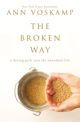 The Broken Way: A Daring Path Into the Abundant Life - Voskamp, Ann