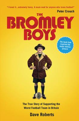 The Bromley Boys: The True Story of Supporting the Worst Football Team in Britain - Roberts, Dave