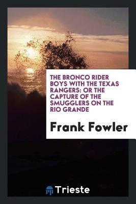 The Bronco Rider Boys with the Texas Rangers: Or the Capture of the Smugglers on the Rio Grande - Fowler, Frank