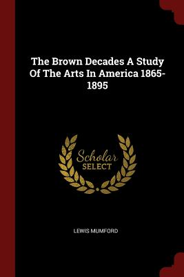 The Brown Decades a Study of the Arts in America 1865-1895 - Mumford, Lewis