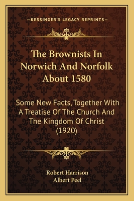 The Brownists in Norwich and Norfolk about 1580: Some New Facts, Together with a Treatise of the Church and the Kingdom of Christ (1920) - Harrison, Robert, and Peel, Albert (Editor)