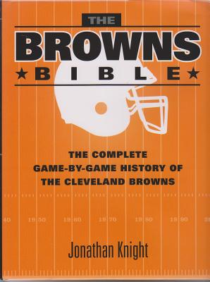 The Browns Bible: The Complete Game-By-Game History of the Cleveland Browns - Knight, Jonathan