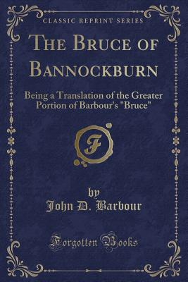 The Bruce of Bannockburn: Being a Translation of the Greater Portion of Barbour's Bruce (Classic Reprint) - Barbour, John