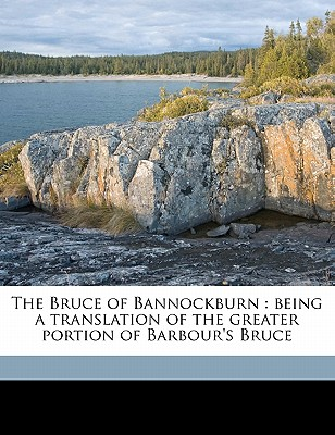 The Bruce of Bannockburn Being a Translation of the Greater Portion of Barbour's Bruce - Barbour, John
