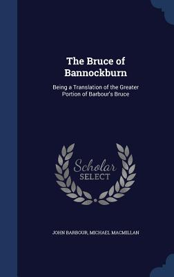 The Bruce of Bannockburn: Being a Translation of the Greater Portion of Barbour's Bruce - Barbour, John, and MacMillan, Michael