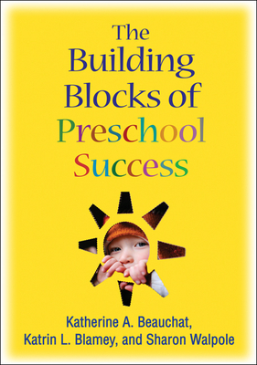 The Building Blocks of Preschool Success - Beauchat, Katherine A, Ed.D., and Blamey, Katrin L, Ph.D., and Walpole, Sharon, PhD
