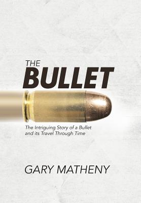 The Bullet: The Intriguing Story of a Bullet and Its Travel Through Time - Matheny, Gary