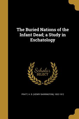 The Buried Nations of the Infant Dead; A Study in Eschatology - Pratt, H B (Henry Barrington) 1832-19 (Creator)