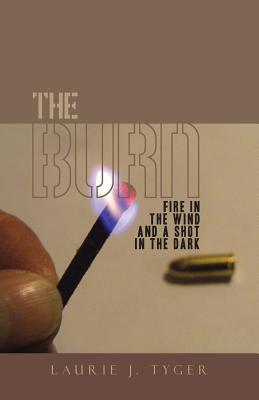 The Burn: Fire in the Wind and a Shot in the Dark - Tyger, Laurie J