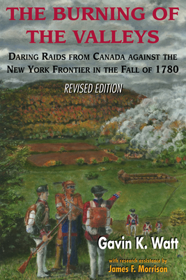 The Burning of the Valleys: Daring Raids from Canada Against the New York Frontier in the Fall of 1780 - Watt, Gavin K