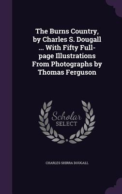 The Burns Country, by Charles S. Dougall ... with Fifty Full-Page Illustrations from Photographs by Thomas Ferguson - Dougall, Charles Shirra