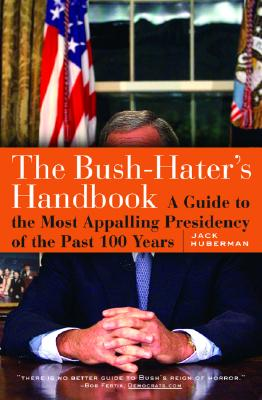 The Bush-Haters Handbook: A Guide to the Most Appalling Presidency of the Past 100 Years - Huberman, Jack