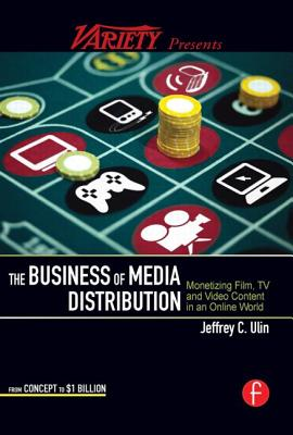 The Business of Media Distribution: Monetizing Film, TV and Video Content - Ulin, Jeff