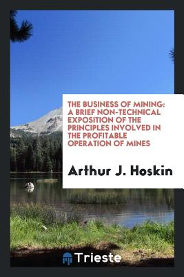 The Business of Mining: A Brief Non-Technical Exposition of the Principles Involved in the Profitable Operation of Mines - Hoskin, Arthur J