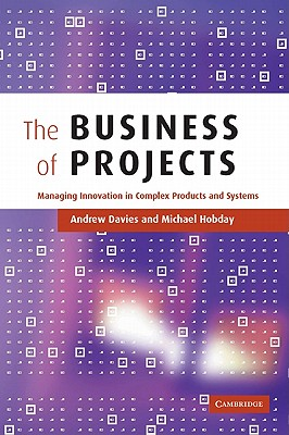 The Business of Projects: Managing Innovation in Complex Products and Systems - Davies, Andrew, and Hobday, Michael