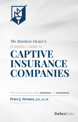 The Business Owner's Definitive Guide to Captive Insurance Companies: What You Need to Know about Formation and Management - Strauss, Peter J, LL
