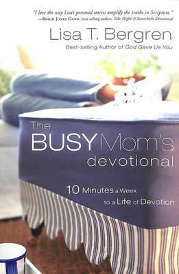 The Busy Mom's Devotional: Ten Minutes a Week to a Life of Devotion - Bergren, Lisa T