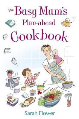 The Busy Mum's Plan-ahead Cookbook - Flower, Sarah