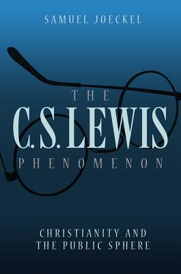 The C.S. Lewis Phenomenon: Christianity and the Public Sphere - Joeckel, Samuel