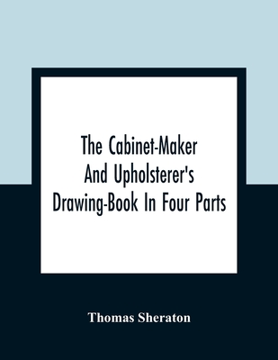 The Cabinet-Maker And Upholsterer'S Drawing-Book In Four Parts - Sheraton, Thomas