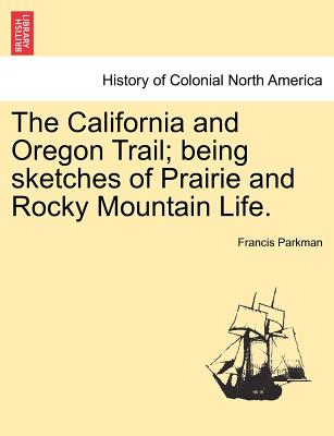 The California and Oregon Trail; Being Sketches of Prairie and Rocky Mountain Life. - Parkman, Francis, Jr.