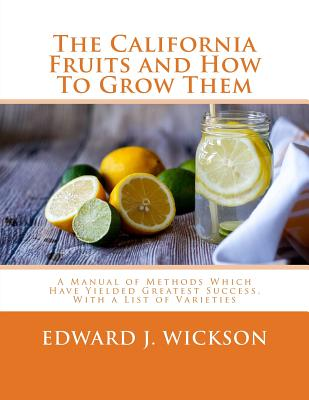 The California Fruits and How to Grow Them: A Manual of Methods Which Have Yielded Greatest Success, with a List of Varieties - Wickson, Edward J, and Chambers, Roger (Introduction by)