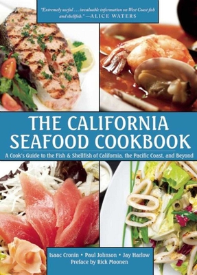 The California Seafood Cookbook: A Cook's Guide to the Fish and Shellfish of California, the Pacific Coast, and Beyond - Cronin, Isaac, and Johnson, Paul, and Harlow, Jay