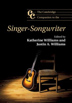 The Cambridge Companion to the Singer-Songwriter - Williams, Katherine (Editor), and Williams, Justin A. (Editor)