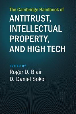 The Cambridge Handbook of Antitrust, Intellectual Property, and High Tech - Blair, Roger D (Editor), and Sokol, D Daniel (Editor)