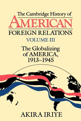 The Cambridge History of American Foreign Relations: Volume 3, the Globalizing of America, 1913 1945 - Iriye, Akira