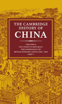 The Cambridge History of China: Volume 14, the People's Republic, Part 1, the Emergence of Revolutionary China, 1949 1965 - MacFarquhar, Roderick (Editor), and Fairbank, John King (Editor), and Twitchett, Denis (Editor)