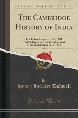 The Cambridge History of India, Vol. 6: The Indian Empire, 1858-1918; With Chapters on the Development of Administration 1818-1858 (Classic Reprint) - Dodwell, Henry Herbert