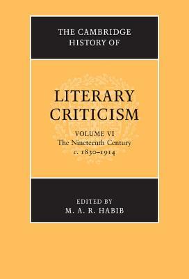 The Cambridge History of Literary Criticism: Volume 6, the Nineteenth Century, C.1830-1914 - Habib, M A R (Editor)