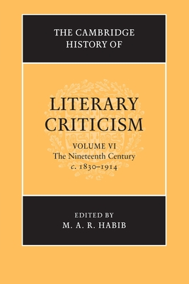 The Cambridge History of Literary Criticism: Volume 6, The Nineteenth Century, c.1830-1914 - Habib, M. A. R. (Editor)