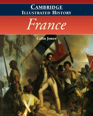 The Cambridge Illustrated History of France - Jones, Colin, and Le Roy Ladurie,Emmanuel (Foreword by)