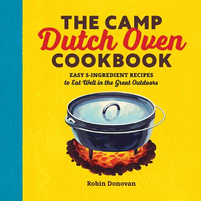 The Camp Dutch Oven Cookbook: Easy 5-Ingredient Recipes to Eat Well in the Great Outdoors - Donovan, Robin