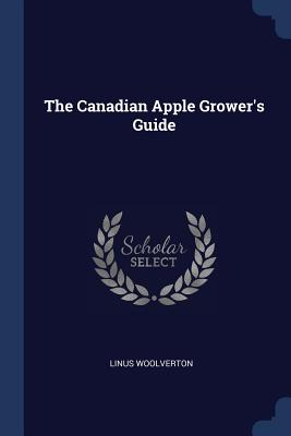The Canadian Apple Grower's Guide - Woolverton, Linus