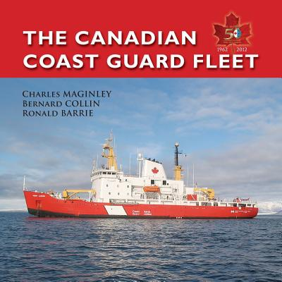The Canadian Coast Guard Fleet 1962-2012: Saluti Primum - Maginley, Charles, and Barrie, Ronald (Editor), and Collins, Bernard
