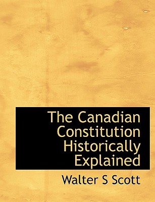 The Canadian Constitution Historically Explained - Scott, Walter S