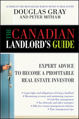 The Canadian Landlord's Guide: Expert Advice for the Profitable Real Estate Investor - Gray, Douglas, Ba, Llb, and Mitham, Peter