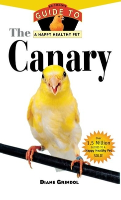 The Canary: An Owner's Guide to a Happy Healthy Pet - Grindol, Diane