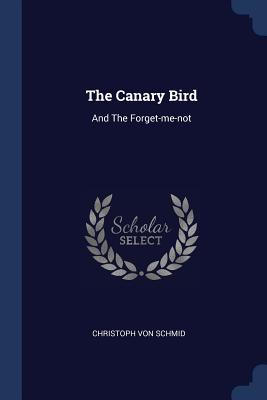 The Canary Bird: And the Forget-Me-Not - Schmid, Christoph Von