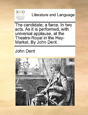 The Candidate; A Farce. in Two Acts. as It Is Performed, with Universal Applause, at the Theatre-Royal in the Hay-Market. by John Dent. - Dent, John