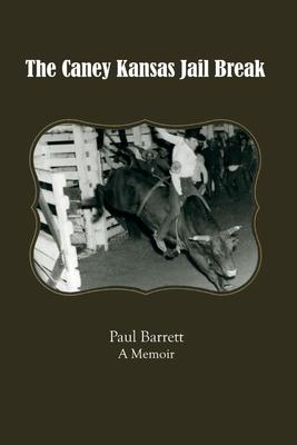 The Caney Kansas Jail Break, Volume 1: A Memoir - Barrett, Paul