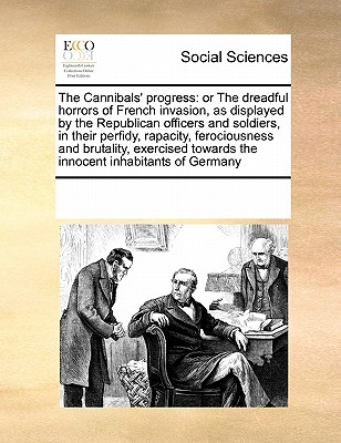 The Cannibals' Progress: Or the Dreadful Horrors of French Invasion, as Displayed by the Republican Officers and Soldiers, in Their Perfidy, Rapacity, Ferociousness and Brutality, Exercised Towards the Innocent Inhabitants of Germany - Multiple Contributors