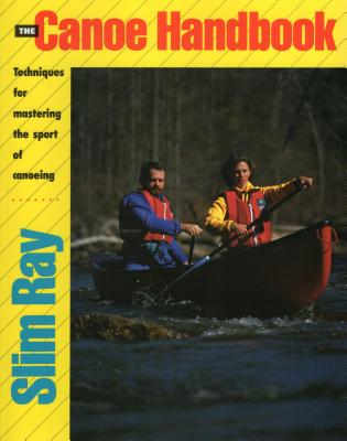 The Canoe Handbook: Techniques for Mastering the Sport of Canoeing - Ray, Slim